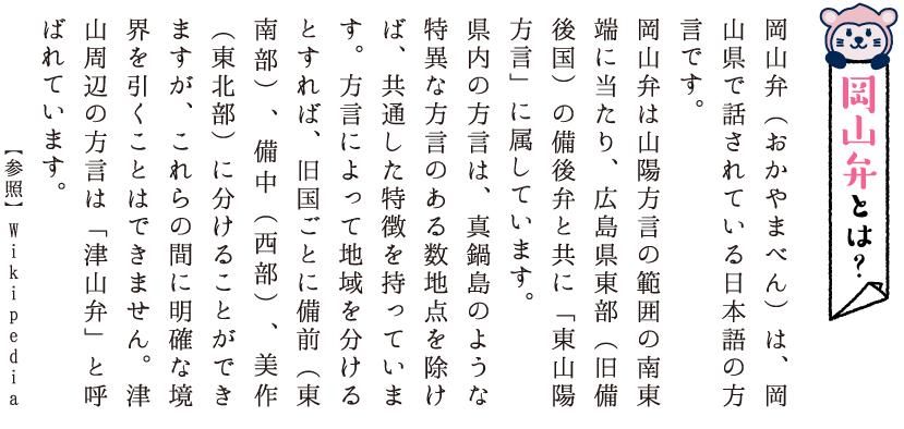 岡山弁とは?岡山弁(おかやまべん)は、岡山県で話されている日本語の方言です。岡山弁は山陽方言の範囲の南東端に当たり、広島県東部(旧備後国)の備後弁と共に「東山陽方言」に属しています。県内の方言は、真鍋島のような特異な方言のある数地点を除けば、共通した特徴を持っています。方言によって地域を分けるとすれば、旧国ごとに備前(東南部)、備中(西部)、美作(東北部)に分けることができますが、これらの間に明確な境界を引くことはできません。津山周辺の方言は「津山弁」と呼ばれています。【参照】Wikipedia