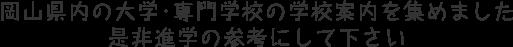 岡山県内の大学・専門学校の学校案内を集めました。是非進学の参考にして下さい。